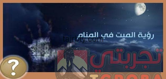 Photo of تفسير رؤية الميت يزور اهله وتفسير رؤية الميت يعطي نقود ورقيه